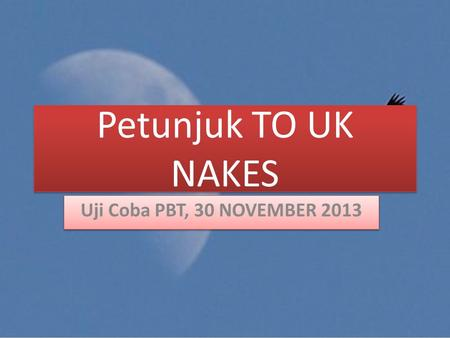 Petunjuk TO UK NAKES Uji Coba PBT, 30 NOVEMBER 2013.
