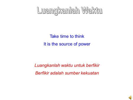 Take time to think It is the source of power Luangkanlah waktu untuk berfikir Berfikir adalah sumber kekuatan.