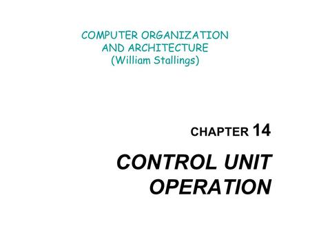 COMPUTER ORGANIZATION AND ARCHITECTURE (William Stallings) CHAPTER 14 CONTROL UNIT OPERATION.
