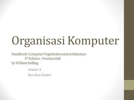 Organisasi Komputer Handbook : Computer Organization and architecture 5 th Edition – Prentice Hall by William Stalling Materi 3 Bus-Bus Sistem.