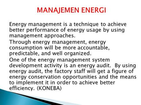 MANAJEMEN ENERGI Energy management is a technique to achieve better performance of energy usage by using management approaches. Through energy management,