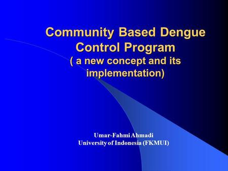 Community Based Dengue Control Program ( a new concept and its implementation) Umar-Fahmi Ahmadi University of Indonesia (FKMUI)