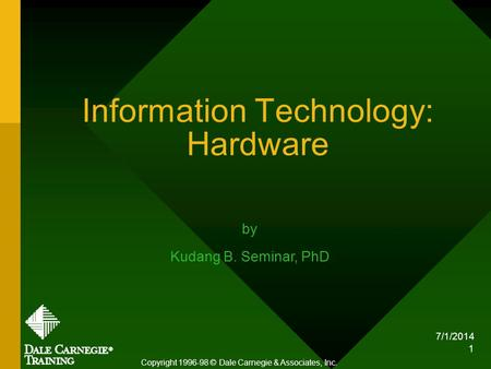 7/1/2014 1 Information Technology: Hardware Copyright 1996-98 © Dale Carnegie & Associates, Inc. by Kudang B. Seminar, PhD.