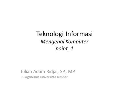Teknologi Informasi Mengenal Komputer point_1 Julian Adam Ridjal, SP., MP. PS Agribisnis Universitas Jember.