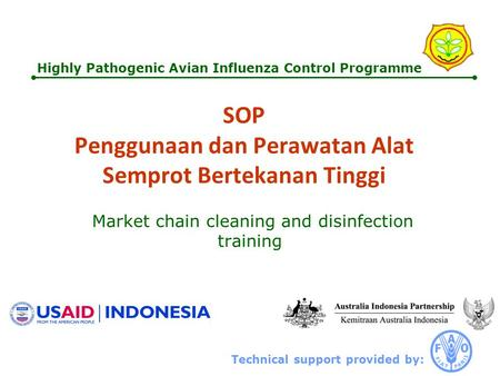 Technical support provided by: Highly Pathogenic Avian Influenza Control Programme SOP Penggunaan dan Perawatan Alat Semprot Bertekanan Tinggi Market chain.