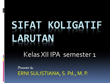 Presented by: ERNI SULISTIANA, S. Pd., M. P. Kelas XII IPA semester 1.