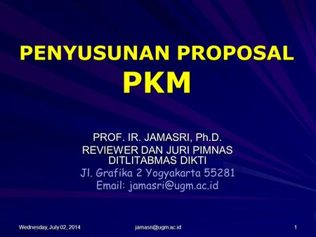 Wednesday, July 02, 2014Wednesday, July 02, 2014Wednesday, July 02, 2014Wednesday, July 02, 2014 1 PENYUSUNAN PROPOSAL PKM PROF. IR.