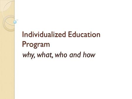 Individualized Education Program why, what, who and how.