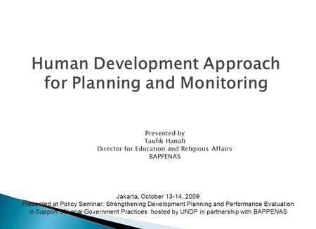 Human Development Approach for Planning and Monitoring Presented by Taufik Hanafi Director for Education and Religious Affairs BAPPENAS Jakarta, October.