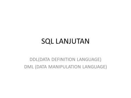 SQL LANJUTAN DDL(DATA DEFINITION LANGUAGE) DML (DATA MANIPULATION LANGUAGE)