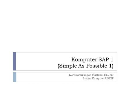 Komputer SAP 1 (Simple As Possible 1) Kurniawan Teguh Martono, ST., MT Sistem Komputer UNDIP.
