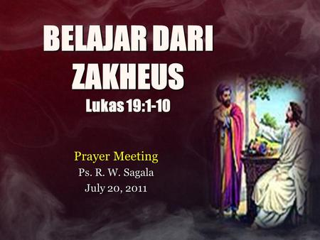 BELAJAR DARI ZAKHEUS Lukas 19:1-10 Prayer Meeting Ps. R. W. Sagala July 20, 2011.