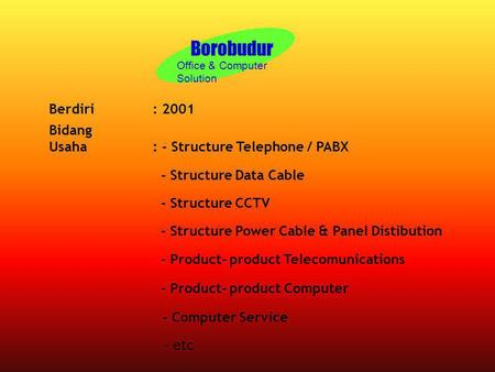 Borobudur Office & Computer Solution Berdiri: 2001 Bidang Usaha: - Structure Telephone / PABX - Structure Data Cable - Structure CCTV - Structure Power.