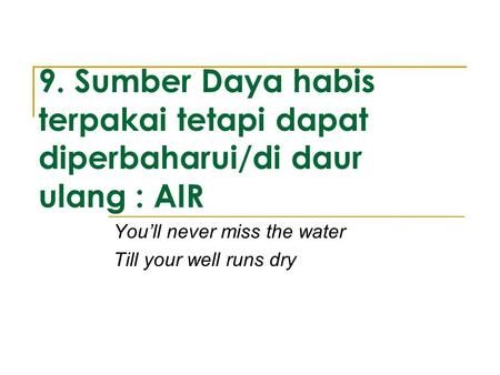 9. Sumber Daya habis terpakai tetapi dapat diperbaharui/di daur ulang : AIR You'll never miss the water Till your well runs dry.