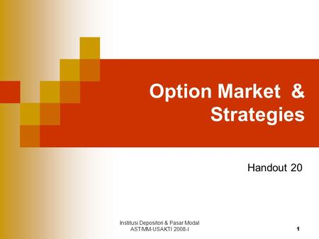 Institusi Depositori & Pasar Modal AST/MM-USAKTI 2008-I 1 Option Market & Strategies Handout 20.