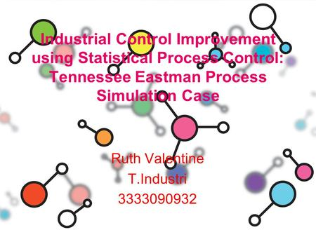 Industrial Control Improvement using Statistical Process Control: Tennessee Eastman Process Simulation Case Ruth Valentine T.Industri 3333090932.