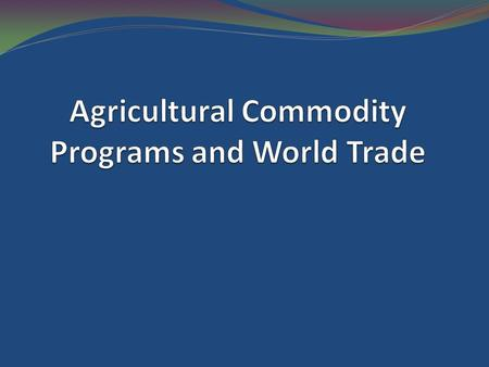 Commodity Programs are the major source of agricultural trade distortions and, because trade distortions are larger in agricultural products than in other.