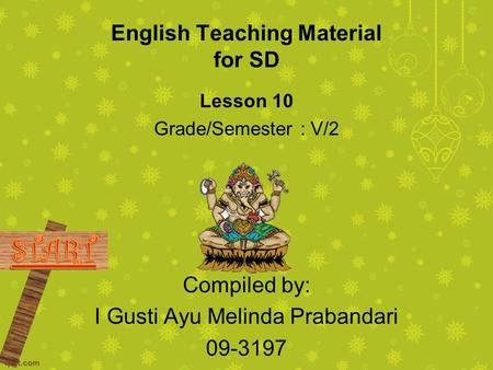 English Teaching Material for SD Lesson 10 Grade/Semester : V/2 Compiled by: I Gusti Ayu Melinda Prabandari 09-3197.