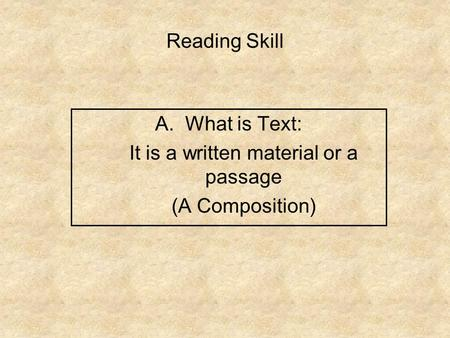 Reading Skill A.What is Text: It is a written material or a passage (A Composition)