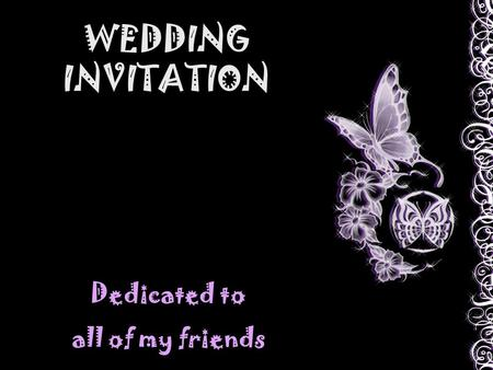 WEDDING INVITATION Dedicated to all of my friends.