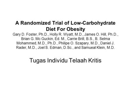 A Randomized Trial of Low-Carbohydrate Diet For Obesity Gary D. Foster, Ph.D., Holly R. Wyatt, M.D., James O. Hill, Ph.D., Brian G. Mc Guckin, Ed. M.,
