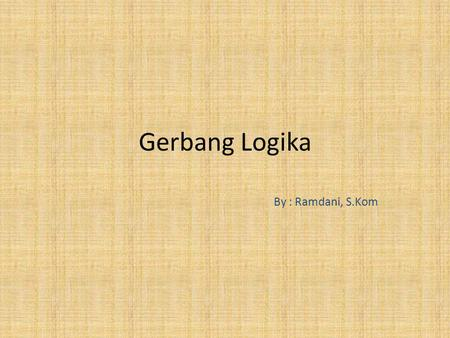 Gerbang Logika By : Ramdani, S.Kom. Pembahasan Rangkaian Digital Gerbang Logika Gerbang Not Gerbang OR Gerbang AND.