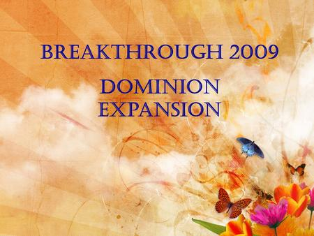 Breakthrough 2009 Dominion expansion. Isaiah 54:2-4 (NIV) Enlarge the place of your tent, stretch your tent curtains wide, do not hold back; lengthen.