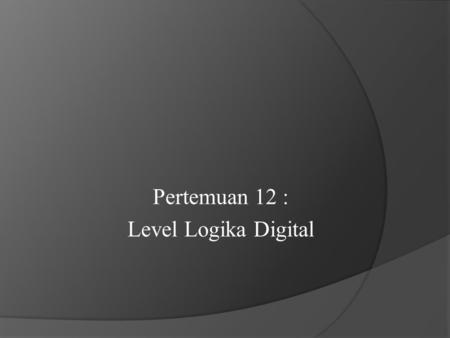 Pertemuan 12 : Level Logika Digital. Dasar Logic Gate (GerbangLogika)  Gerbang (GATE ) = Elemen dasar rangkaian logika  Gerbang dasar = Not, Nand, Nor,