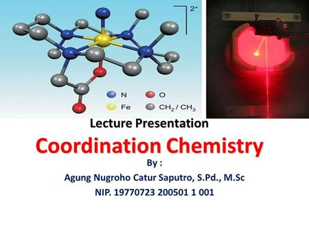 Lecture Presentation Coordination Chemistry By : Agung Nugroho Catur Saputro, S.Pd., M.Sc NIP. 19770723 200501 1 001.