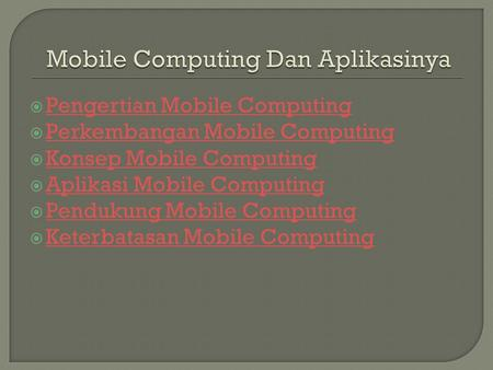  Pengertian Mobile Computing Pengertian Mobile Computing  Perkembangan Mobile Computing Perkembangan Mobile Computing  Konsep Mobile Computing Konsep.