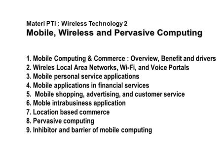Materi PTI : Wireless Technology 2 Mobile, Wireless and Pervasive Computing 1. Mobile Computing & Commerce : Overview, Benefit and drivers 2. Wireles Local.