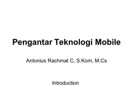 Pengantar Teknologi Mobile Antonius Rachmat C, S.Kom, M.Cs Introduction.