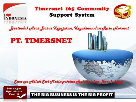 Timersnet 165 Community Support System THE BIG BUSINESS IS THE BIG PROFIT PT. TIMERSNET Bertindak Atas Dasar Kejujuran, Keyakinan dan Rasa Hormat Semoga.