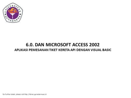6.0. DAN MICROSOFT ACCESS 2002 APLIKASI PEMESANAN TIKET KERETA API DENGAN VISUAL BASIC for further detail, please visit http://library.gunadarma.ac.id.