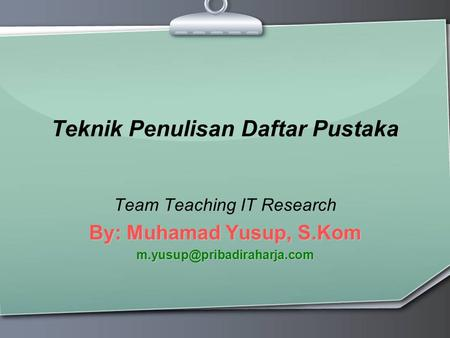 Teknik Penulisan Daftar Pustaka Team Teaching IT Research By: Muhamad Yusup, S.Kom