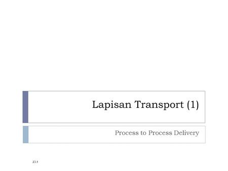 Lapisan Transport (1) Process to Process Delivery 23.1.