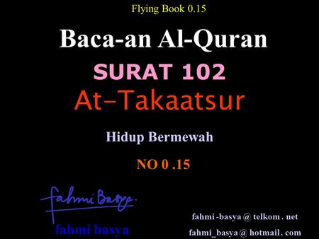 SURAT 102 Baca-an Al-Quran NO 0.15 Hidup Bermewah Flying Book 0.15 At-Takaatsur fahmi telkom. net hotmail. com fahmi basya.