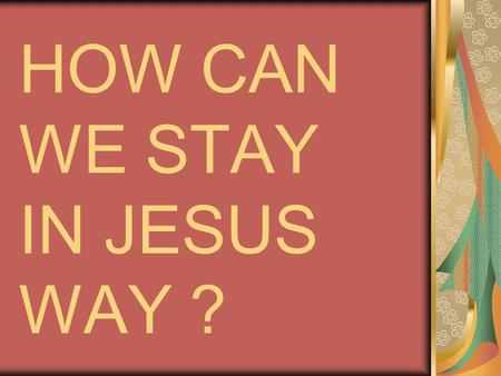 HOW CAN WE STAY IN JESUS WAY ?