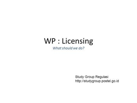 WP : Licensing What should we do? Study Group Regulasi