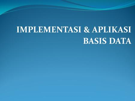 IMPLEMENTASI & APLIKASI BASIS DATA. IMPLEMENTASI BASIS DATA.