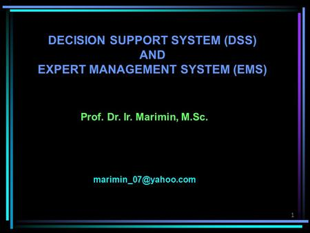 1 DECISION SUPPORT SYSTEM (DSS) AND EXPERT MANAGEMENT SYSTEM (EMS) Prof. Dr. Ir. Marimin, M.Sc.