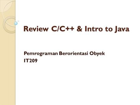Review C/C++ & Intro to Java Pemrograman Berorientasi Obyek IT209.