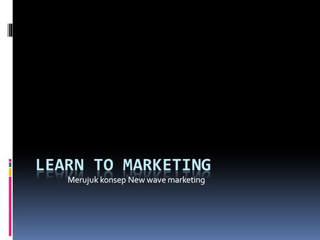 Learn to MArketing Merujuk konsep New wave marketing.