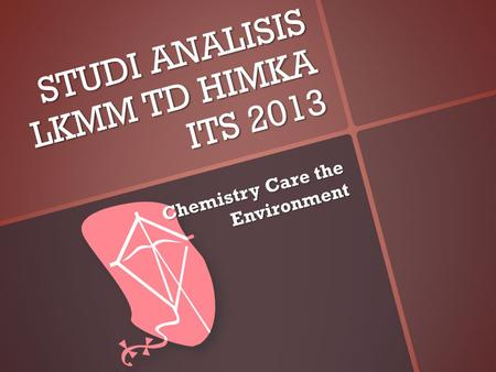 STUDI ANALISIS LKMM TD HIMKA ITS 2013 Chemistry Care the Environment.