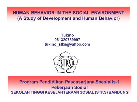 HUMAN BEHAVIOR IN THE SOCIAL ENVIRONMENT (A Study of Development and Human Behavior) Tukino 081320789997 tukino_stks@yahoo.com Program Pendidikan Pascasarjana.