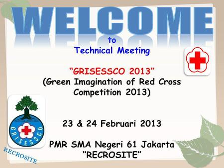 "WELCOME to Technical Meeting ""GRISESSCO 2013"" (Green Imagination of Red Cross Competition 2013) 23 & 24 Februari 2013 PMR SMA Negeri 61 Jakarta ""RECROSITE"""