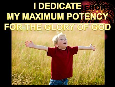I DEDICATE MY MAXIMUM POTENCY FOR THE GLORY OF GOD