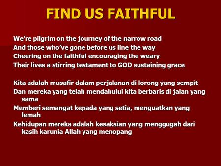 FIND US FAITHFUL We're pilgrim on the journey of the narrow road And those who've gone before us line the way Cheering on the faithful encouraging the.