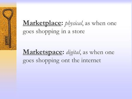 Marketplace: physical, as when one goes shopping in a store Marketspace: digital, as when one goes shopping ont the internet.