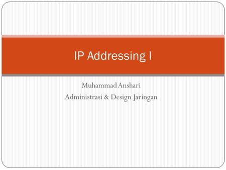 Muhammad Anshari Administrasi & Design Jaringan IP Addressing I.